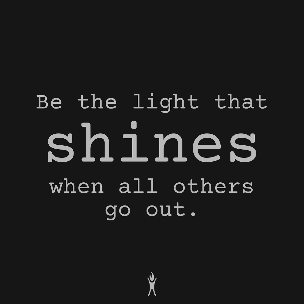 Be the light that shines when all others go out.