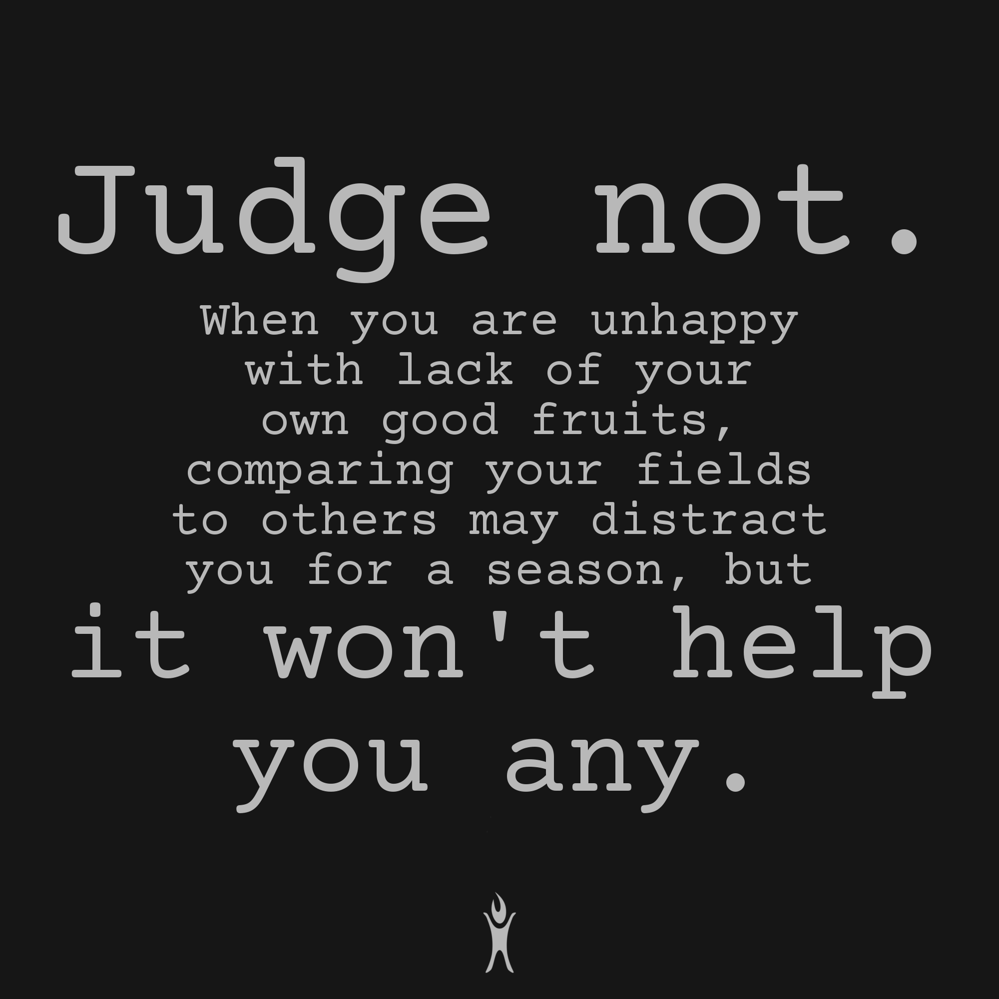 Judge not. It won't help you any.