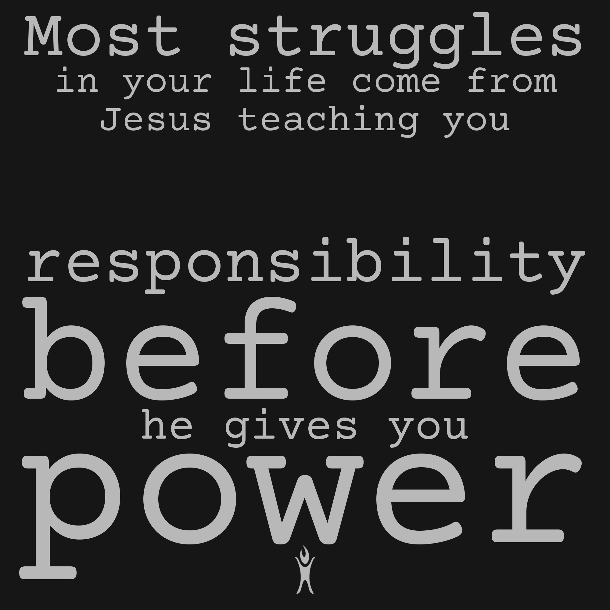 Most struggles in your life come from Jesus teaching you responsibility before giving you power