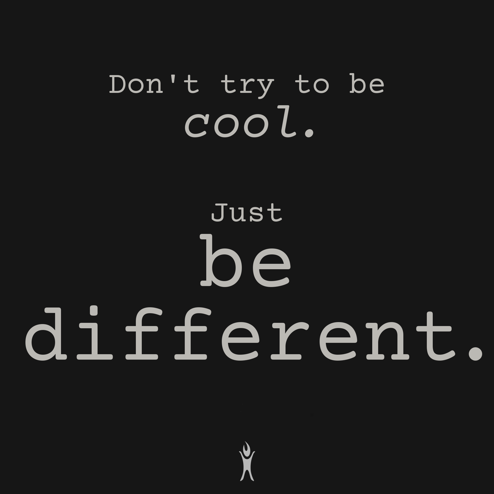 Don't try to be cool. Just be different.